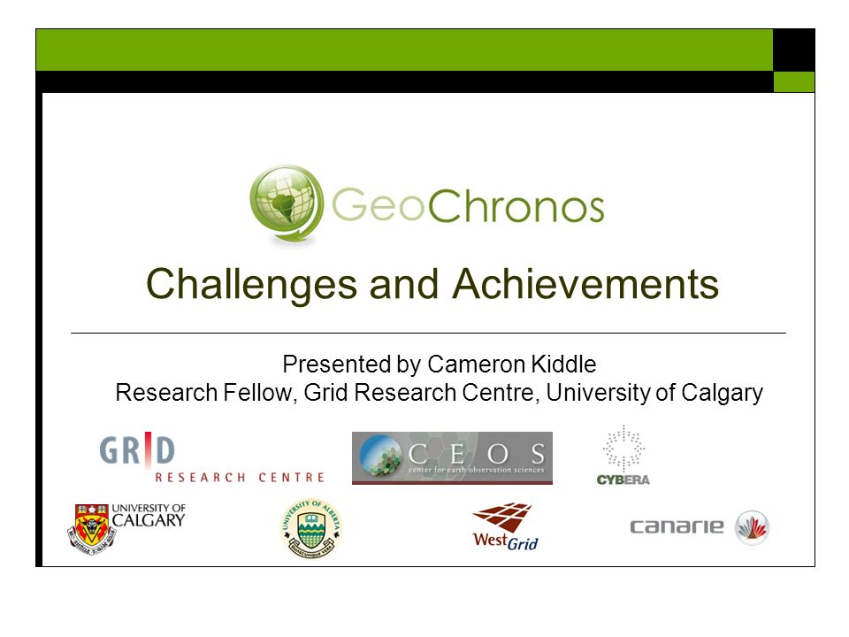 Challenges and Achievements Presented by Cameron Kiddle Research Fellow, Grid Research Centre, University of Calgary