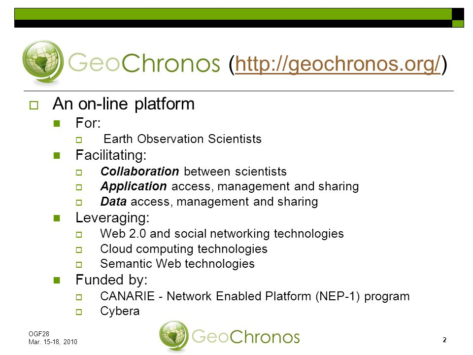 An on-line platform For: Earth Observation Scientists Facilitating: Collaboration between scientists Application access, management and sharing Data access, management and sharing Leveraging: Web 2.0 and social networking technologies Cloud computing technologies Semantic Web technologies Funded by: CANARIE - Network Enabled Platform (NEP-1) program Cybera (http://geochronos.org/)http://geochronos.org/ OGF28 Mar.