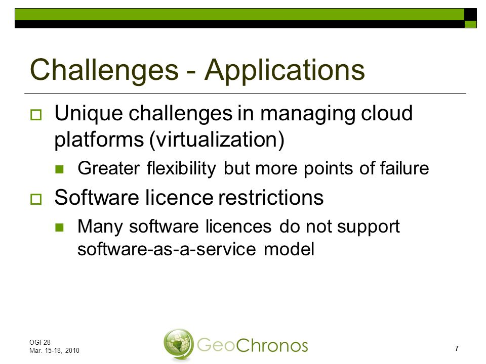 Unique challenges in managing cloud platforms (virtualization) Greater flexibility but more points of failure Software licence restrictions Many software licences do not support software-as-a-service model Challenges - Applications OGF28 Mar.