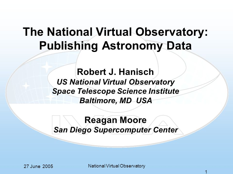 27 June 2005 National Virtual Observatory 1 The National Virtual Observatory: Publishing Astronomy Data Robert J.