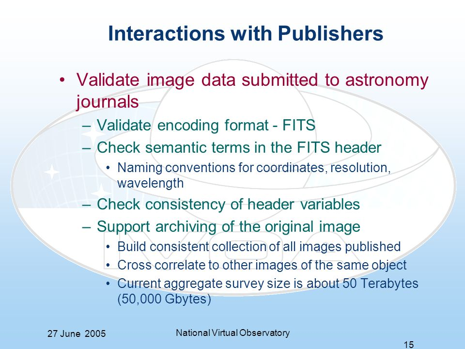 27 June 2005 National Virtual Observatory 15 Interactions with Publishers Validate image data submitted to astronomy journals –Validate encoding format - FITS –Check semantic terms in the FITS header Naming conventions for coordinates, resolution, wavelength –Check consistency of header variables –Support archiving of the original image Build consistent collection of all images published Cross correlate to other images of the same object Current aggregate survey size is about 50 Terabytes (50,000 Gbytes)