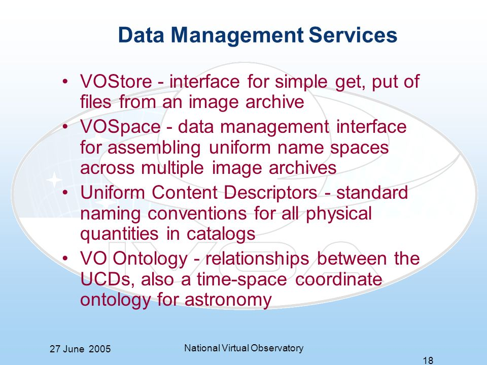 27 June 2005 National Virtual Observatory 18 Data Management Services VOStore - interface for simple get, put of files from an image archive VOSpace - data management interface for assembling uniform name spaces across multiple image archives Uniform Content Descriptors - standard naming conventions for all physical quantities in catalogs VO Ontology - relationships between the UCDs, also a time-space coordinate ontology for astronomy