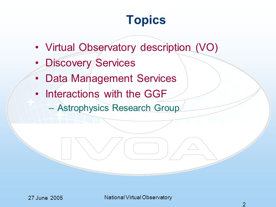 27 June 2005 National Virtual Observatory 2 Topics Virtual Observatory description (VO) Discovery Services Data Management Services Interactions with the GGF –Astrophysics Research Group