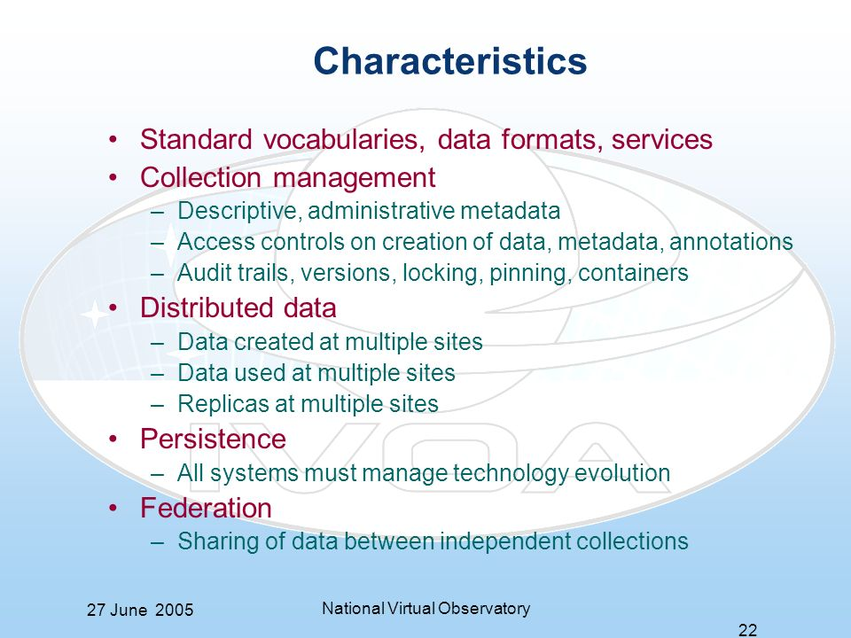 27 June 2005 National Virtual Observatory 22 Characteristics Standard vocabularies, data formats, services Collection management –Descriptive, administrative metadata –Access controls on creation of data, metadata, annotations –Audit trails, versions, locking, pinning, containers Distributed data –Data created at multiple sites –Data used at multiple sites –Replicas at multiple sites Persistence –All systems must manage technology evolution Federation –Sharing of data between independent collections