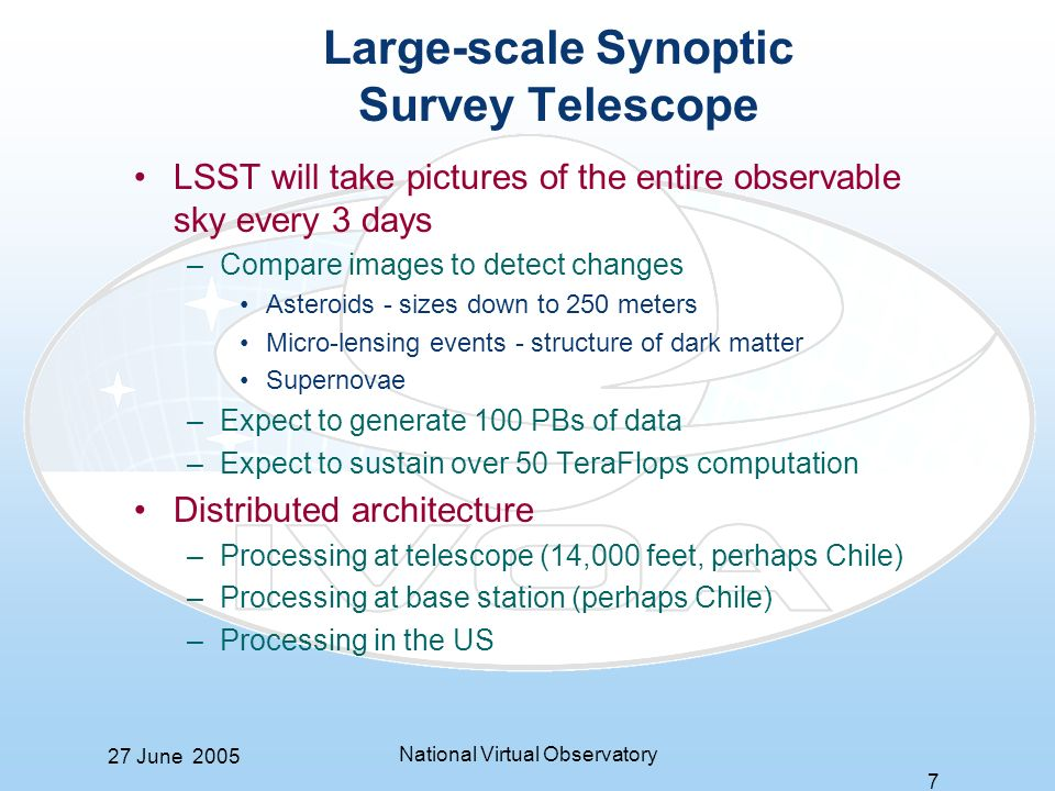 27 June 2005 National Virtual Observatory 7 Large-scale Synoptic Survey Telescope LSST will take pictures of the entire observable sky every 3 days –Compare images to detect changes Asteroids - sizes down to 250 meters Micro-lensing events - structure of dark matter Supernovae –Expect to generate 100 PBs of data –Expect to sustain over 50 TeraFlops computation Distributed architecture –Processing at telescope (14,000 feet, perhaps Chile) –Processing at base station (perhaps Chile) –Processing in the US