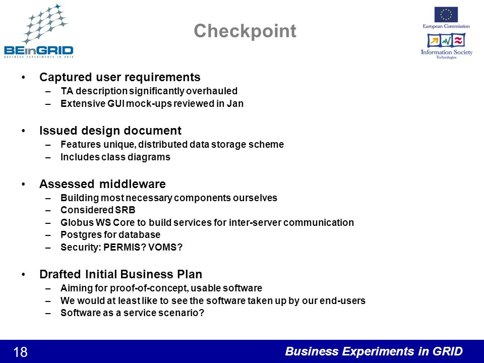 Business Experiments in GRID 18 Checkpoint Captured user requirements –TA description significantly overhauled –Extensive GUI mock-ups reviewed in Jan Issued design document –Features unique, distributed data storage scheme –Includes class diagrams Assessed middleware –Building most necessary components ourselves –Considered SRB –Globus WS Core to build services for inter-server communication –Postgres for database –Security: PERMIS.