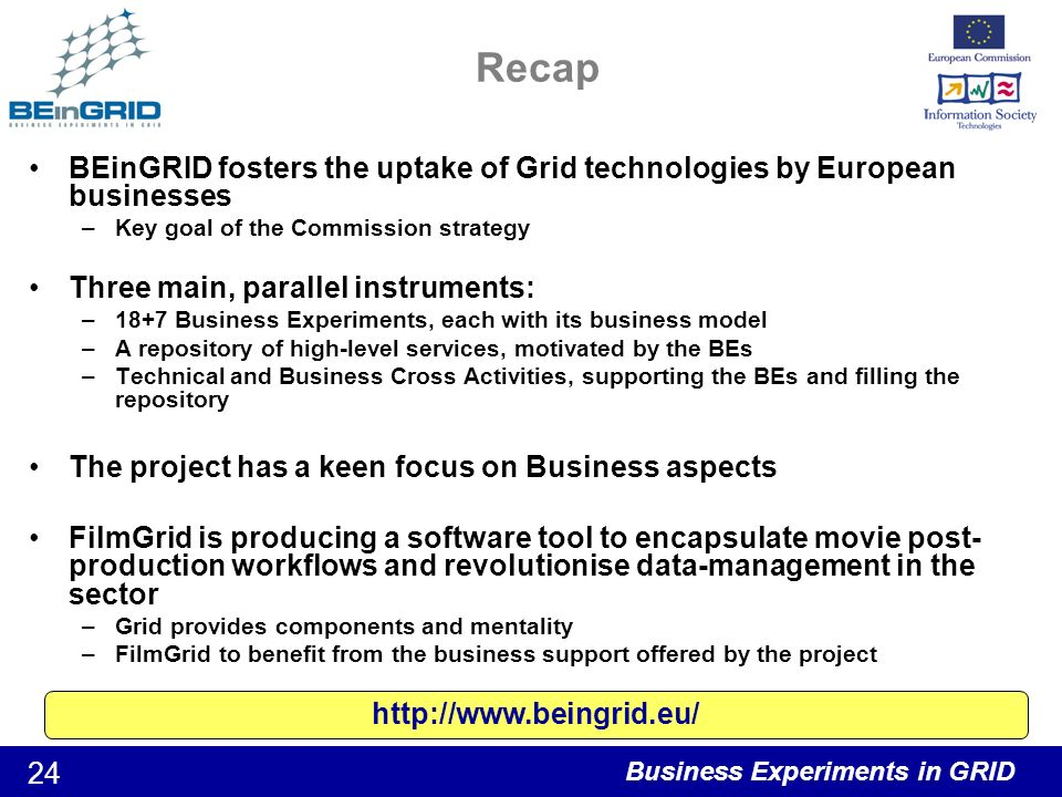 Business Experiments in GRID 24 Recap BEinGRID fosters the uptake of Grid technologies by European businesses –Key goal of the Commission strategy Three main, parallel instruments: –18+7 Business Experiments, each with its business model –A repository of high-level services, motivated by the BEs –Technical and Business Cross Activities, supporting the BEs and filling the repository The project has a keen focus on Business aspects FilmGrid is producing a software tool to encapsulate movie post- production workflows and revolutionise data-management in the sector –Grid provides components and mentality –FilmGrid to benefit from the business support offered by the project http://www.beingrid.eu/
