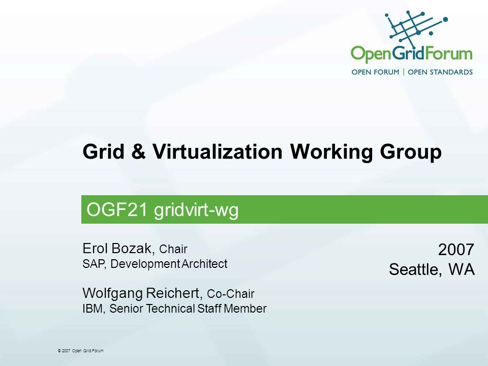 © 2007 Open Grid Forum Grid & Virtualization Working Group OGF21 gridvirt-wg 2007 Seattle, WA Erol Bozak, Chair SAP, Development Architect Wolfgang Reichert, Co-Chair IBM, Senior Technical Staff Member