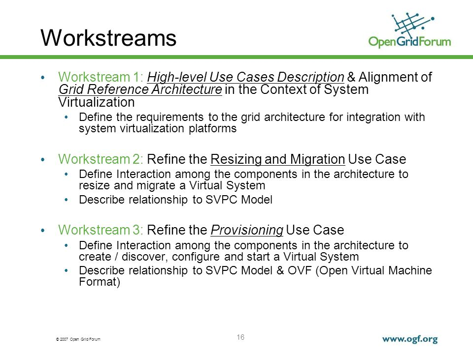 © 2007 Open Grid Forum 16 Workstreams Workstream 1: High-level Use Cases Description & Alignment of Grid Reference Architecture in the Context of System Virtualization Define the requirements to the grid architecture for integration with system virtualization platforms Workstream 2: Refine the Resizing and Migration Use Case Define Interaction among the components in the architecture to resize and migrate a Virtual System Describe relationship to SVPC Model Workstream 3: Refine the Provisioning Use Case Define Interaction among the components in the architecture to create / discover, configure and start a Virtual System Describe relationship to SVPC Model & OVF (Open Virtual Machine Format)