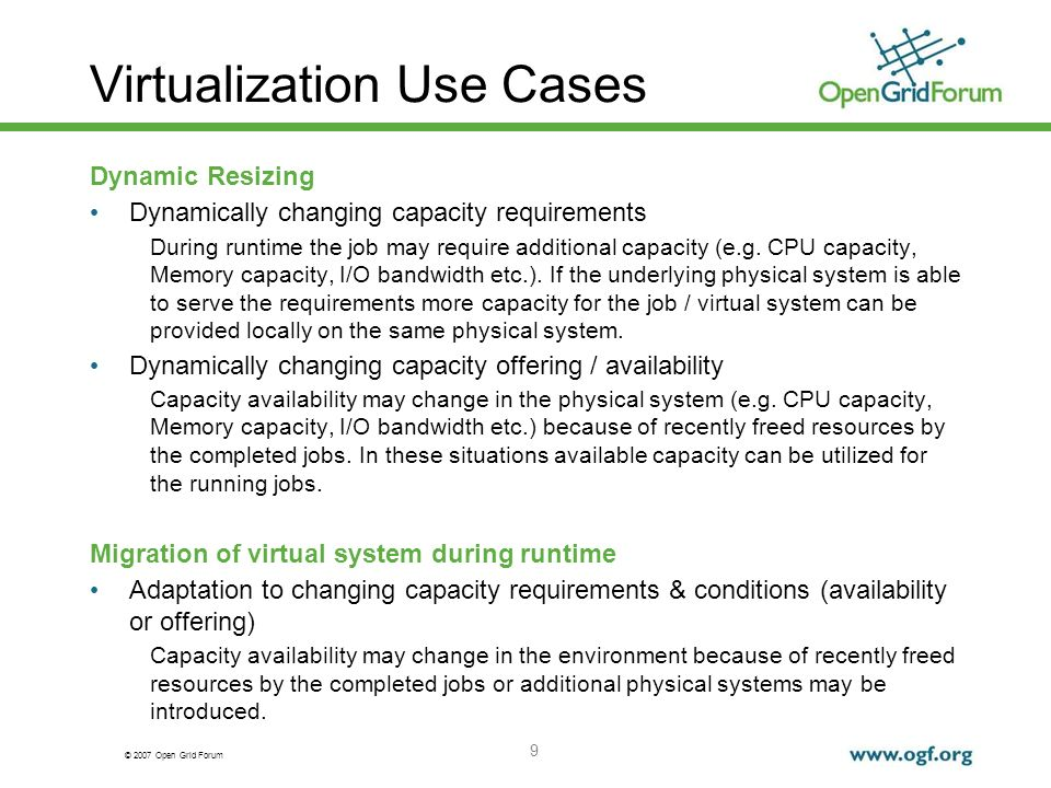 © 2007 Open Grid Forum 9 Virtualization Use Cases Dynamic Resizing Dynamically changing capacity requirements During runtime the job may require additional capacity (e.g.