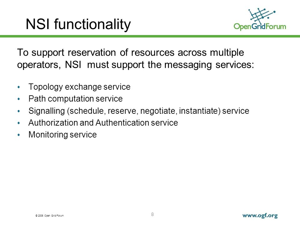 © 2006 Open Grid Forum NSI functionality 8 To support reservation of resources across multiple operators, NSI must support the messaging services: Topology exchange service Path computation service Signalling (schedule, reserve, negotiate, instantiate) service Authorization and Authentication service Monitoring service