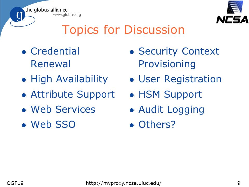 OGF19http://myproxy.ncsa.uiuc.edu/9 Topics for Discussion l Credential Renewal l High Availability l Attribute Support l Web Services l Web SSO l Security Context Provisioning l User Registration l HSM Support l Audit Logging l Others