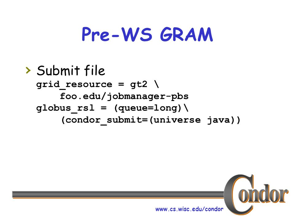 www.cs.wisc.edu/condor Pre-WS GRAM Submit file grid_resource = gt2 \ foo.edu/jobmanager-pbs globus_rsl = (queue=long)\ (condor_submit=(universe java))