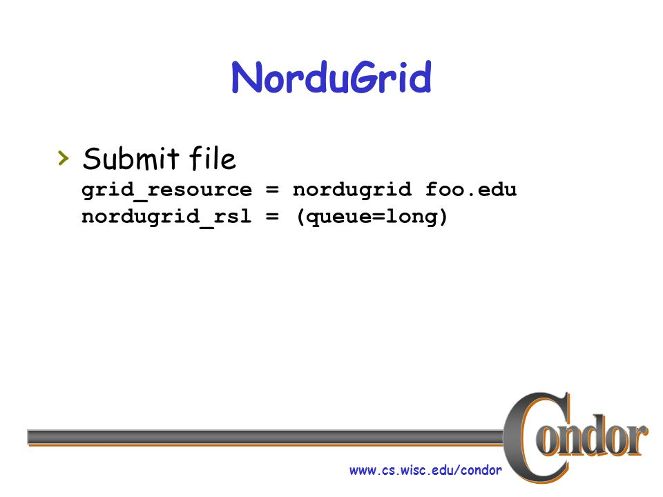 www.cs.wisc.edu/condor NorduGrid Submit file grid_resource = nordugrid foo.edu nordugrid_rsl = (queue=long)