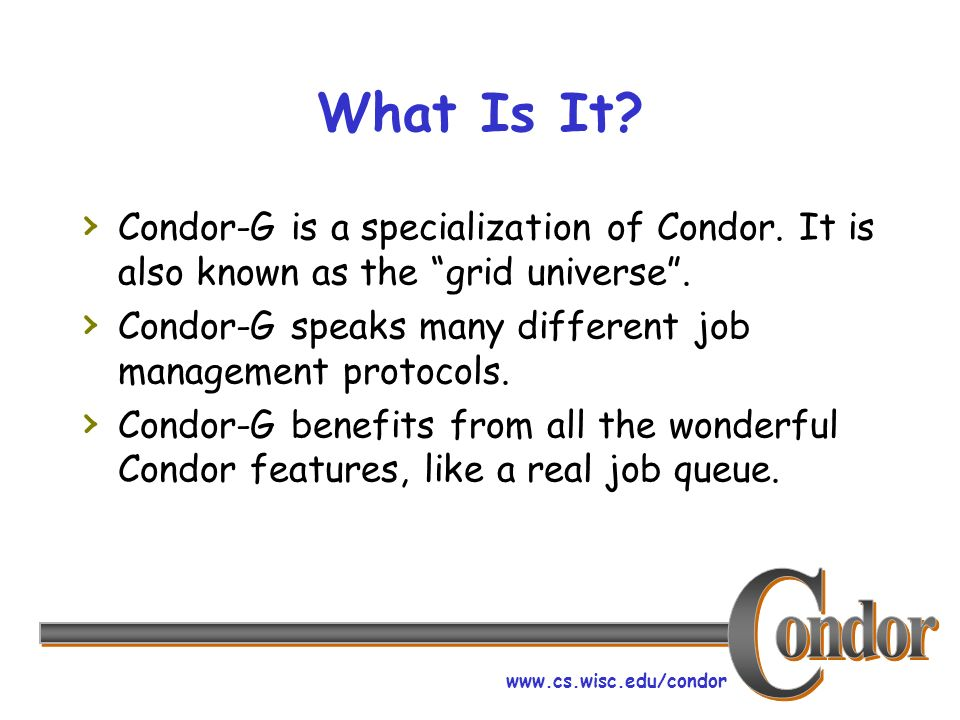 www.cs.wisc.edu/condor What Is It. Condor-G is a specialization of Condor.