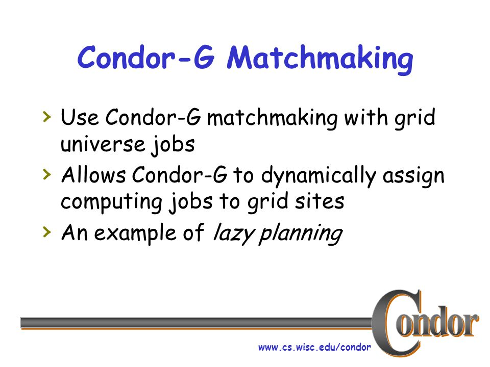 www.cs.wisc.edu/condor Condor-G Matchmaking Use Condor-G matchmaking with grid universe jobs Allows Condor-G to dynamically assign computing jobs to grid sites An example of lazy planning