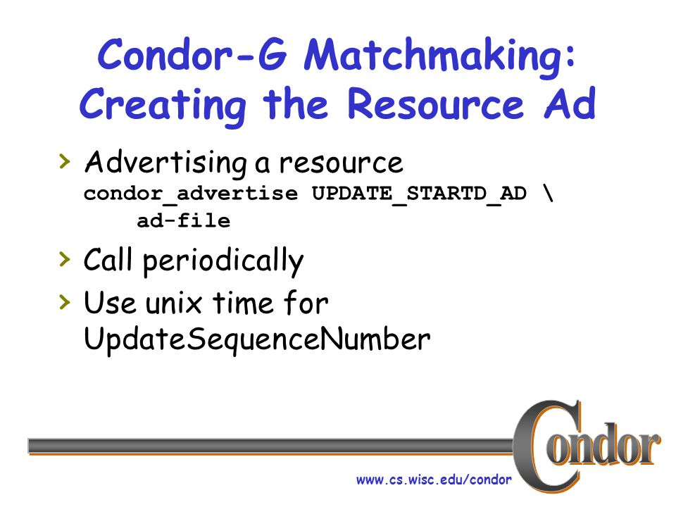 www.cs.wisc.edu/condor Condor-G Matchmaking: Creating the Resource Ad Advertising a resource condor_advertise UPDATE_STARTD_AD \ ad-file Call periodically Use unix time for UpdateSequenceNumber