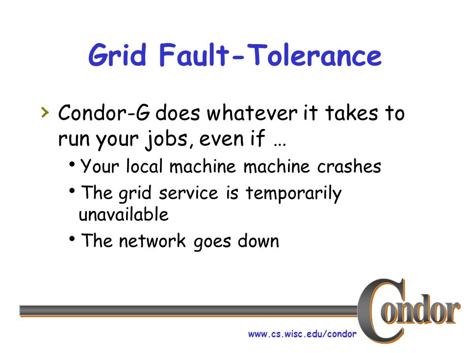 www.cs.wisc.edu/condor Grid Fault-Tolerance Condor-G does whatever it takes to run your jobs, even if … Your local machine machine crashes The grid service is temporarily unavailable The network goes down