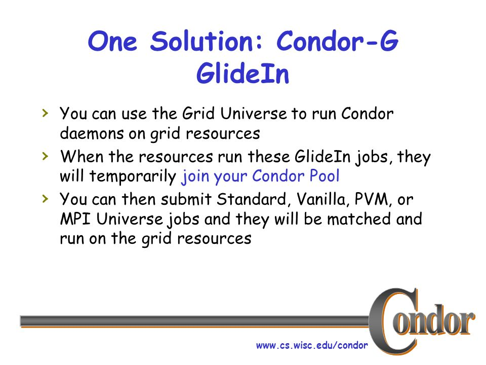 www.cs.wisc.edu/condor One Solution: Condor-G GlideIn You can use the Grid Universe to run Condor daemons on grid resources When the resources run these GlideIn jobs, they will temporarily join your Condor Pool You can then submit Standard, Vanilla, PVM, or MPI Universe jobs and they will be matched and run on the grid resources