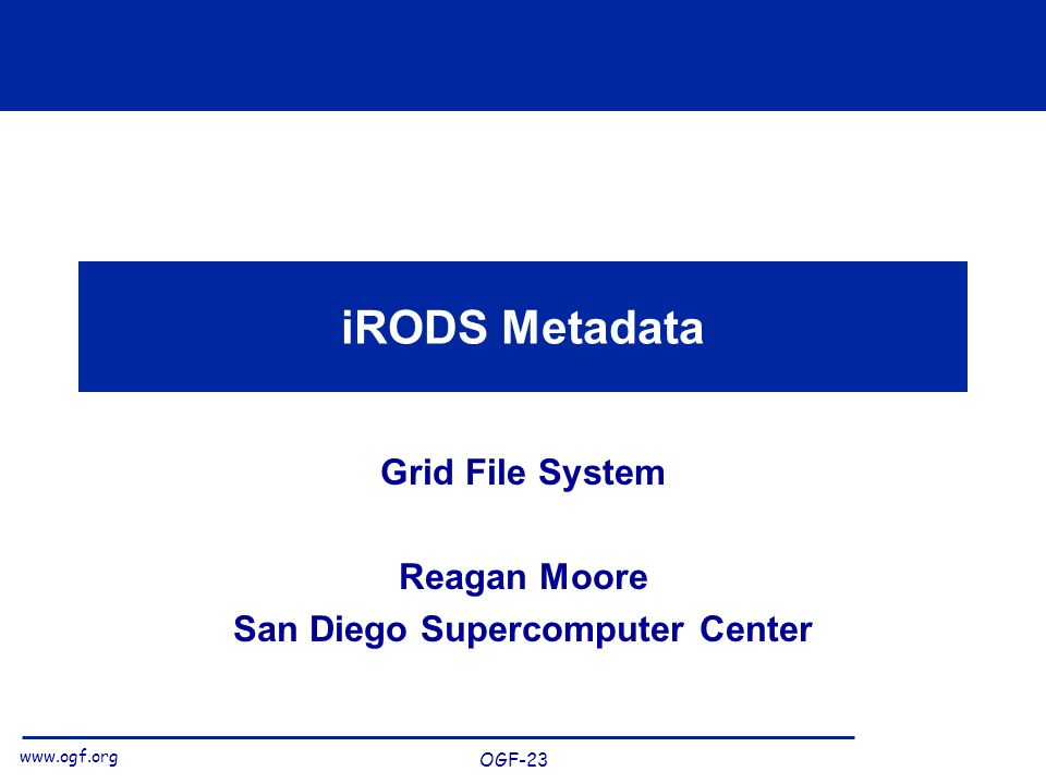 www.ogf.org OGF-23 iRODS Metadata Grid File System Reagan Moore San Diego Supercomputer Center