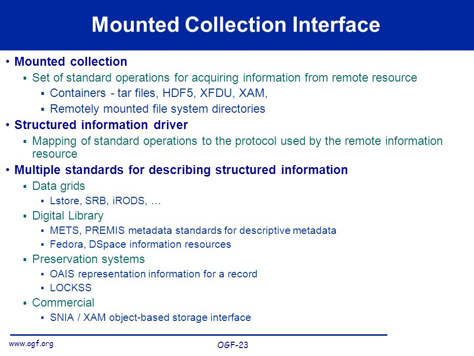 www.ogf.org OGF-23 Mounted Collection Interface Mounted collection Set of standard operations for acquiring information from remote resource Containers - tar files, HDF5, XFDU, XAM, Remotely mounted file system directories Structured information driver Mapping of standard operations to the protocol used by the remote information resource Multiple standards for describing structured information Data grids Lstore, SRB, iRODS, … Digital Library METS, PREMIS metadata standards for descriptive metadata Fedora, DSpace information resources Preservation systems OAIS representation information for a record LOCKSS Commercial SNIA / XAM object-based storage interface