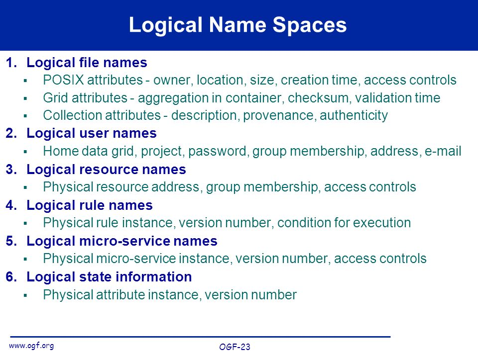 www.ogf.org OGF-23 Logical Name Spaces 1.Logical file names POSIX attributes - owner, location, size, creation time, access controls Grid attributes - aggregation in container, checksum, validation time Collection attributes - description, provenance, authenticity 2.Logical user names Home data grid, project, password, group membership, address, e-mail 3.Logical resource names Physical resource address, group membership, access controls 4.Logical rule names Physical rule instance, version number, condition for execution 5.Logical micro-service names Physical micro-service instance, version number, access controls 6.Logical state information Physical attribute instance, version number