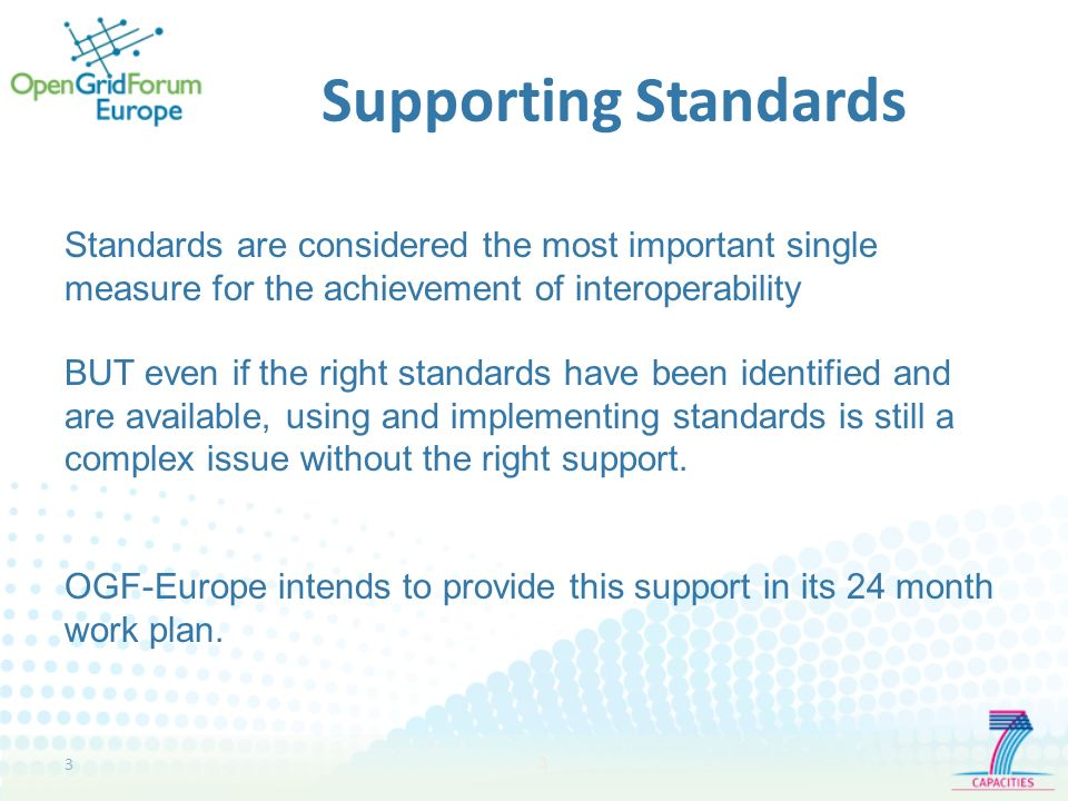 3 3 Supporting Standards Standards are considered the most important single measure for the achievement of interoperability BUT even if the right standards have been identified and are available, using and implementing standards is still a complex issue without the right support.