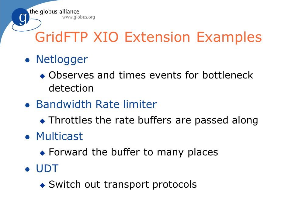 GridFTP XIO Extension Examples Netlogger Observes and times events for bottleneck detection Bandwidth Rate limiter Throttles the rate buffers are passed along Multicast Forward the buffer to many places UDT Switch out transport protocols