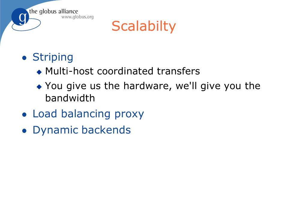 Scalabilty Striping Multi-host coordinated transfers You give us the hardware, we ll give you the bandwidth Load balancing proxy Dynamic backends