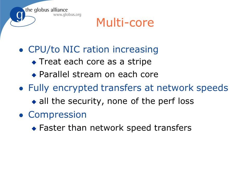 Multi-core CPU/to NIC ration increasing Treat each core as a stripe Parallel stream on each core Fully encrypted transfers at network speeds all the security, none of the perf loss Compression Faster than network speed transfers