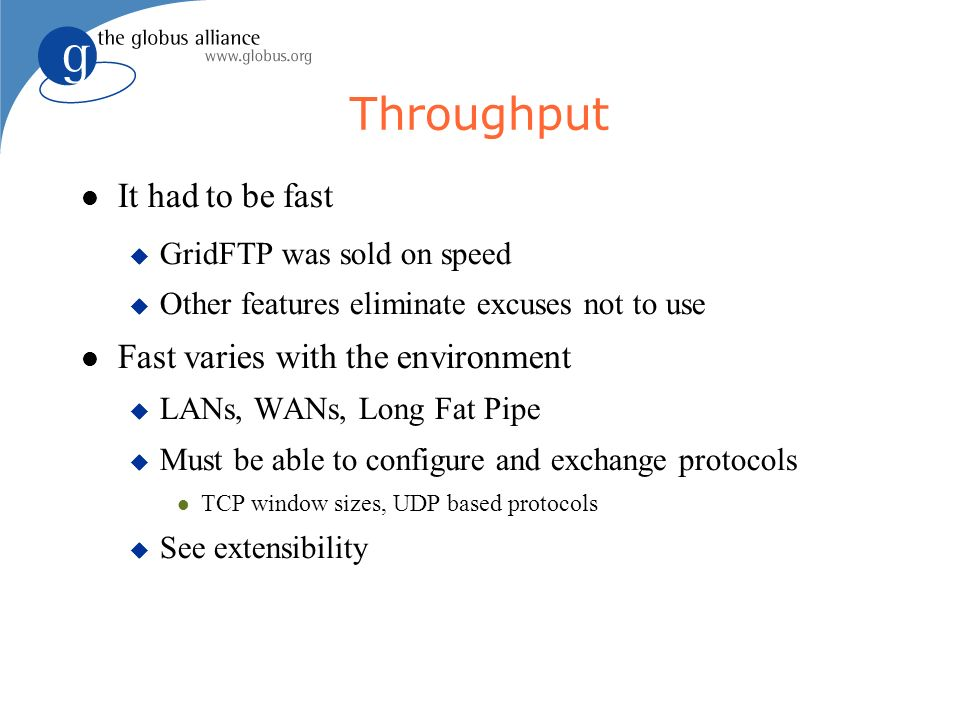 Throughput It had to be fast GridFTP was sold on speed Other features eliminate excuses not to use Fast varies with the environment LANs, WANs, Long Fat Pipe Must be able to configure and exchange protocols TCP window sizes, UDP based protocols See extensibility