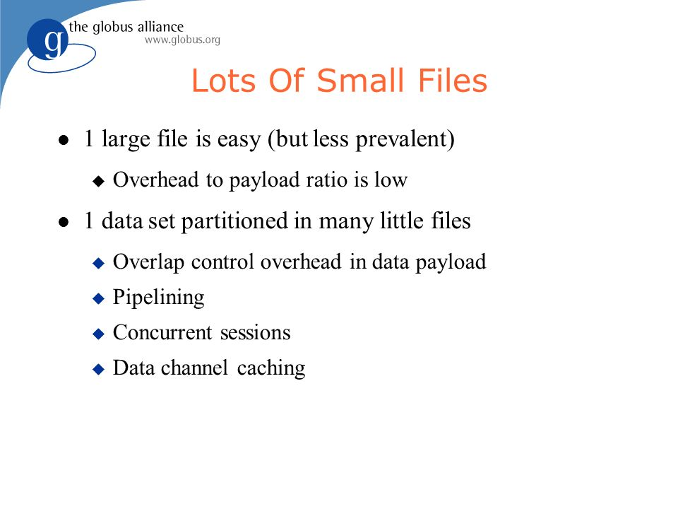 Lots Of Small Files 1 large file is easy (but less prevalent) Overhead to payload ratio is low 1 data set partitioned in many little files Overlap control overhead in data payload Pipelining Concurrent sessions Data channel caching