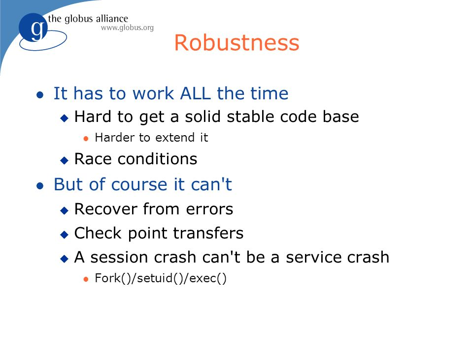 Robustness It has to work ALL the time Hard to get a solid stable code base Harder to extend it Race conditions But of course it can t Recover from errors Check point transfers A session crash can t be a service crash Fork()/setuid()/exec()