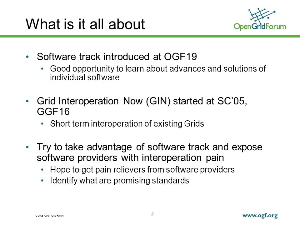 © 2006 Open Grid Forum 2 What is it all about Software track introduced at OGF19 Good opportunity to learn about advances and solutions of individual software Grid Interoperation Now (GIN) started at SC05, GGF16 Short term interoperation of existing Grids Try to take advantage of software track and expose software providers with interoperation pain Hope to get pain relievers from software providers Identify what are promising standards