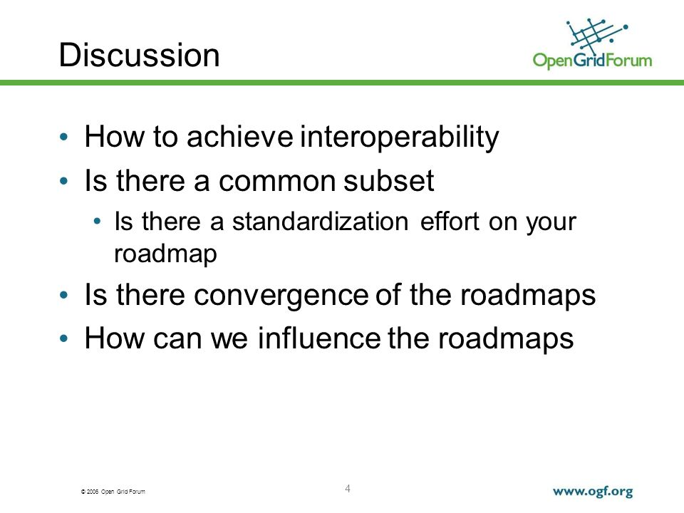 © 2006 Open Grid Forum 4 Discussion How to achieve interoperability Is there a common subset Is there a standardization effort on your roadmap Is there convergence of the roadmaps How can we influence the roadmaps