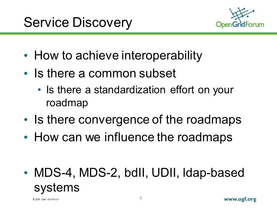 © 2006 Open Grid Forum 6 Service Discovery How to achieve interoperability Is there a common subset Is there a standardization effort on your roadmap Is there convergence of the roadmaps How can we influence the roadmaps MDS-4, MDS-2, bdII, UDII, ldap-based systems