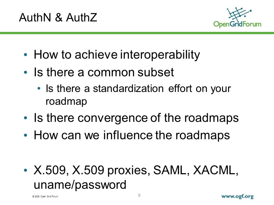 © 2006 Open Grid Forum 9 AuthN & AuthZ How to achieve interoperability Is there a common subset Is there a standardization effort on your roadmap Is there convergence of the roadmaps How can we influence the roadmaps X.509, X.509 proxies, SAML, XACML, uname/password