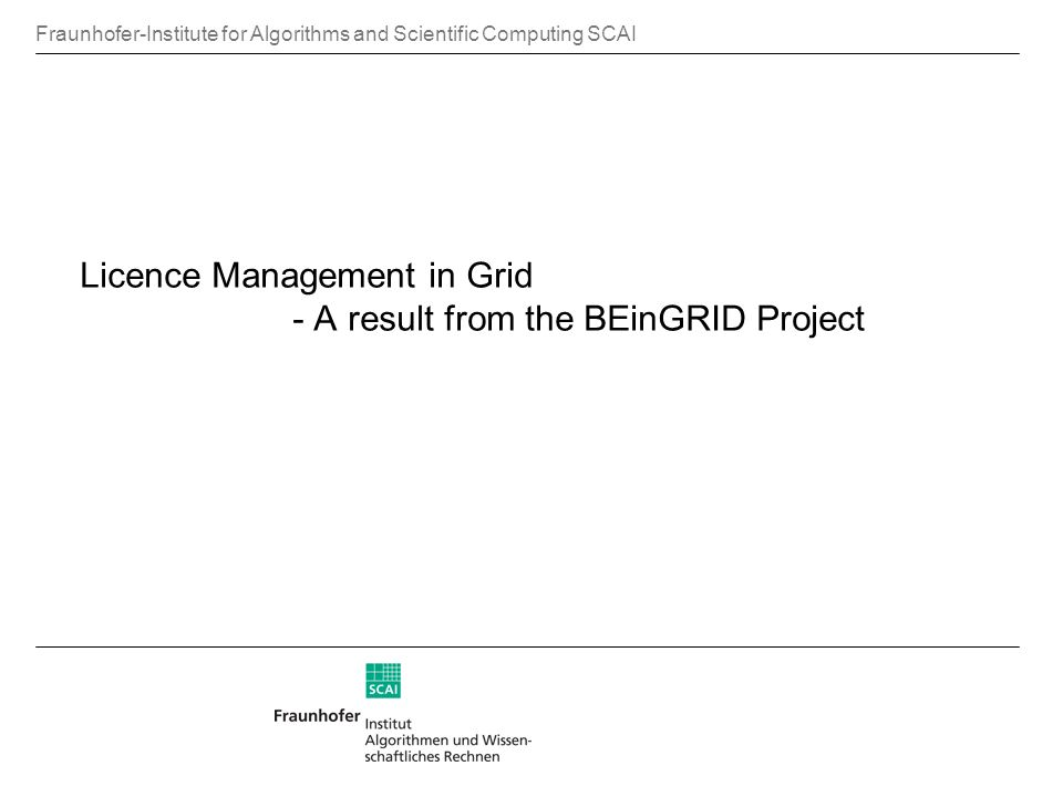 Fraunhofer-Institute for Algorithms and Scientific Computing SCAI Licence Management in Grid - A result from the BEinGRID Project