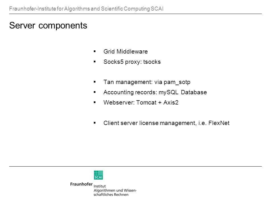 Fraunhofer-Institute for Algorithms and Scientific Computing SCAI Server components Grid Middleware Socks5 proxy: tsocks Tan management: via pam_sotp Accounting records: mySQL Database Webserver: Tomcat + Axis2 Client server license management, i.e.