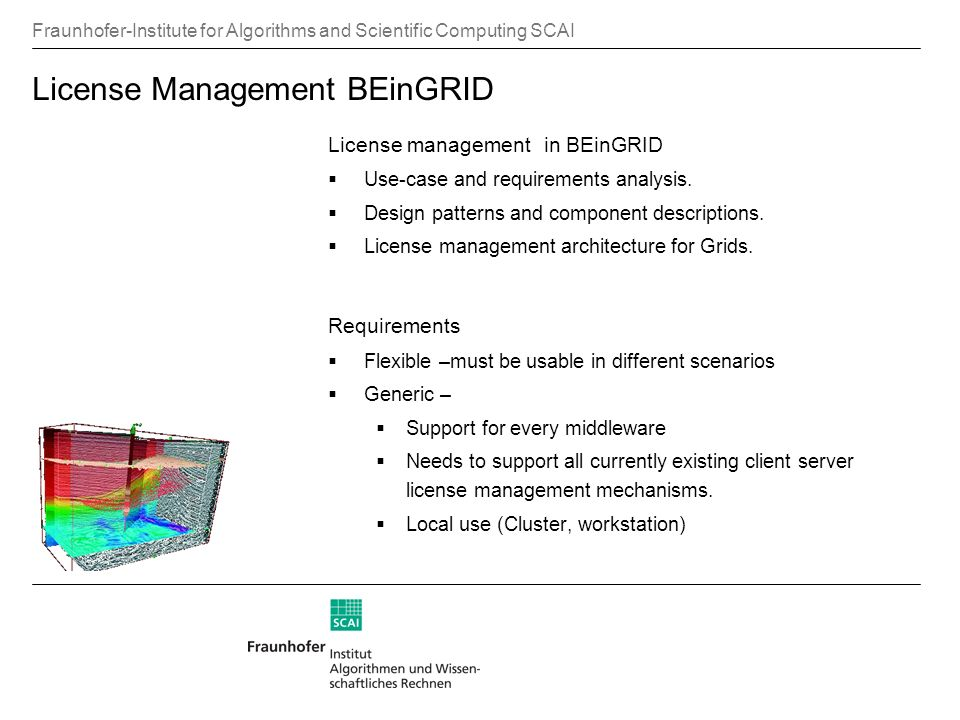 Fraunhofer-Institute for Algorithms and Scientific Computing SCAI License Management BEinGRID License management in BEinGRID Use-case and requirements analysis.