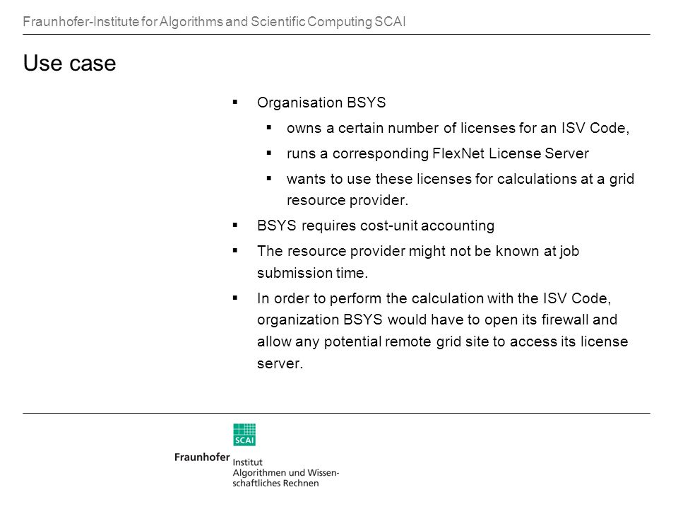 Fraunhofer-Institute for Algorithms and Scientific Computing SCAI Use case Organisation BSYS owns a certain number of licenses for an ISV Code, runs a corresponding FlexNet License Server wants to use these licenses for calculations at a grid resource provider.