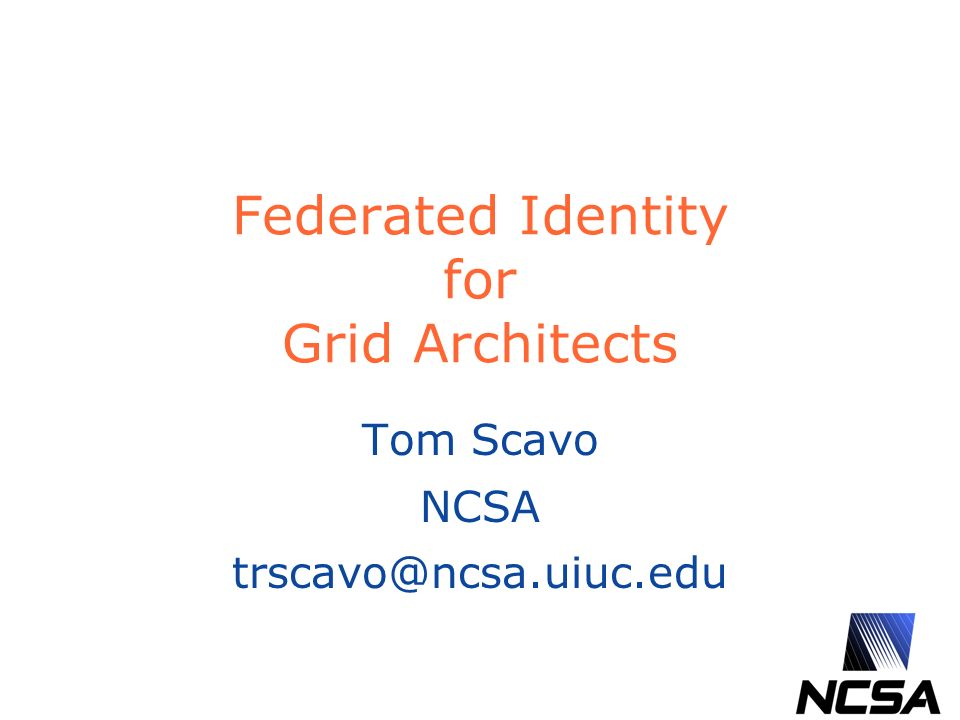 Federated Identity for Grid Architects Tom Scavo NCSA trscavo@ncsa.uiuc.edu
