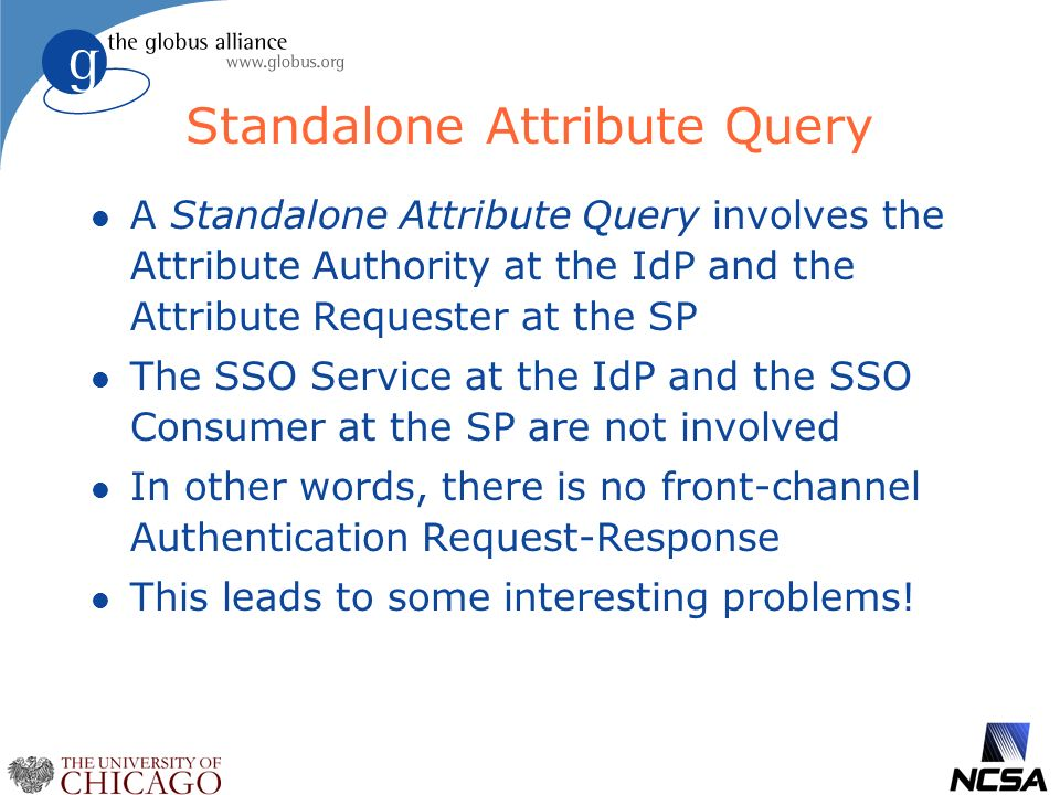 Standalone Attribute Query l A Standalone Attribute Query involves the Attribute Authority at the IdP and the Attribute Requester at the SP l The SSO Service at the IdP and the SSO Consumer at the SP are not involved l In other words, there is no front-channel Authentication Request-Response l This leads to some interesting problems!