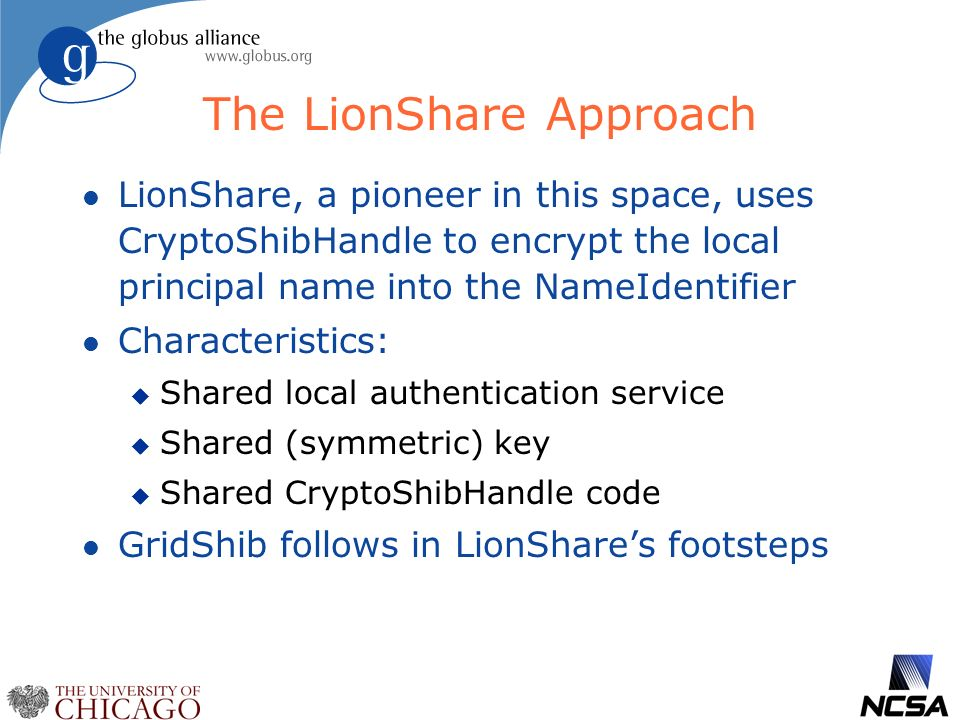 The LionShare Approach l LionShare, a pioneer in this space, uses CryptoShibHandle to encrypt the local principal name into the NameIdentifier l Characteristics: u Shared local authentication service u Shared (symmetric) key u Shared CryptoShibHandle code l GridShib follows in LionShares footsteps