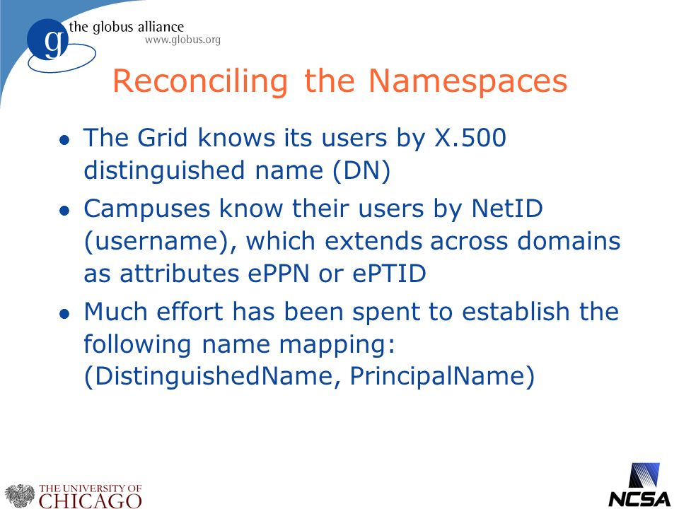 Reconciling the Namespaces l The Grid knows its users by X.500 distinguished name (DN) l Campuses know their users by NetID (username), which extends across domains as attributes ePPN or ePTID l Much effort has been spent to establish the following name mapping: (DistinguishedName, PrincipalName)