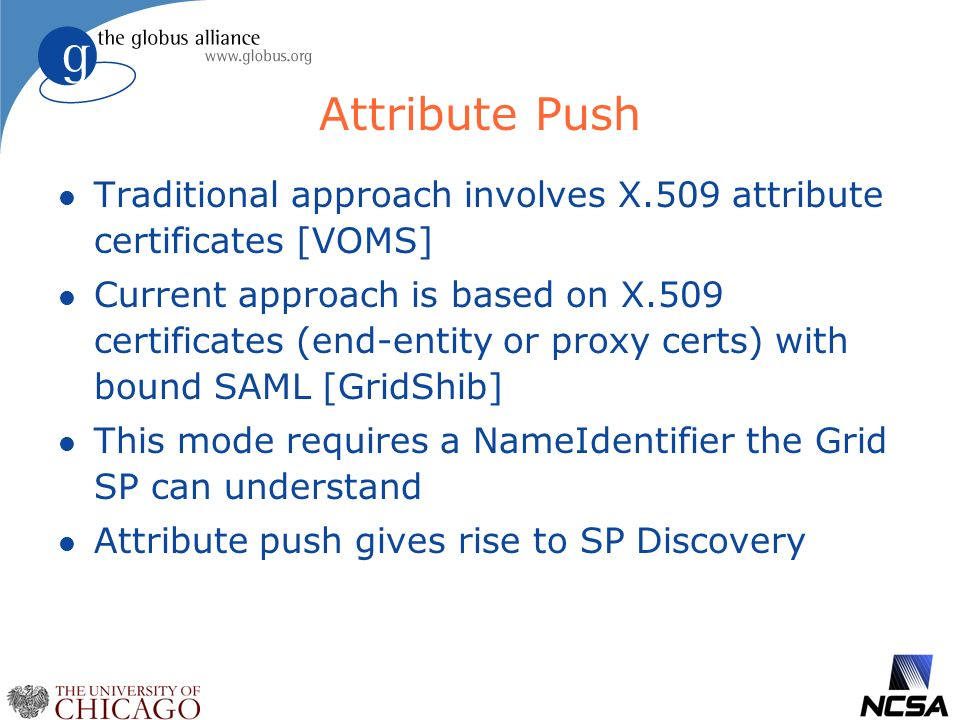 Attribute Push l Traditional approach involves X.509 attribute certificates [VOMS] l Current approach is based on X.509 certificates (end-entity or proxy certs) with bound SAML [GridShib] l This mode requires a NameIdentifier the Grid SP can understand l Attribute push gives rise to SP Discovery
