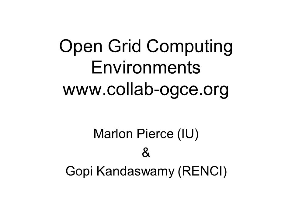 Open Grid Computing Environments www.collab-ogce.org Marlon Pierce (IU) & Gopi Kandaswamy (RENCI)