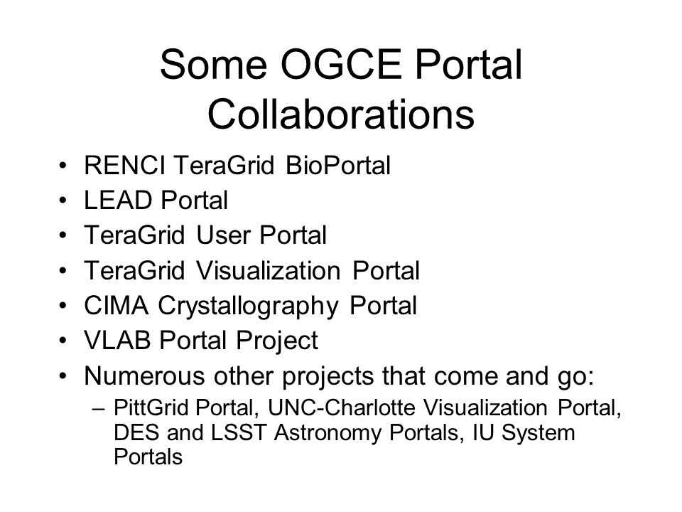 Some OGCE Portal Collaborations RENCI TeraGrid BioPortal LEAD Portal TeraGrid User Portal TeraGrid Visualization Portal CIMA Crystallography Portal VLAB Portal Project Numerous other projects that come and go: –PittGrid Portal, UNC-Charlotte Visualization Portal, DES and LSST Astronomy Portals, IU System Portals