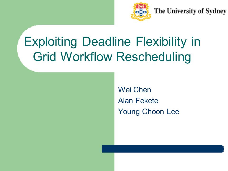 Exploiting Deadline Flexibility in Grid Workflow Rescheduling Wei Chen Alan Fekete Young Choon Lee