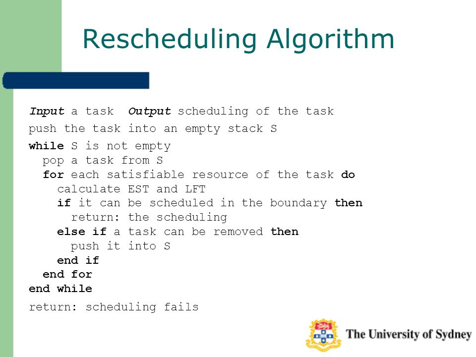 Rescheduling Algorithm Input a task Output scheduling of the task push the task into an empty stack S while S is not empty pop a task from S for each satisfiable resource of the task do calculate EST and LFT if it can be scheduled in the boundary then return: the scheduling else if a task can be removed then push it into S end if end for end while return: scheduling fails